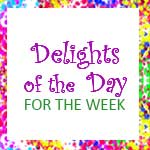 Delights of the day for the  week